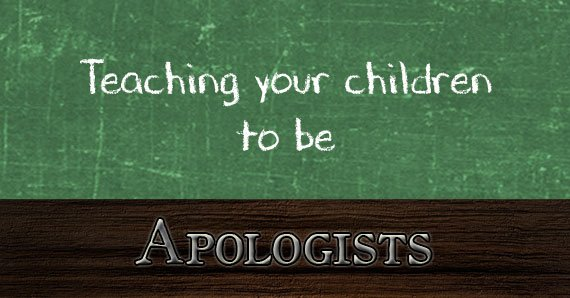 Teaching Your Children To Be Apologists